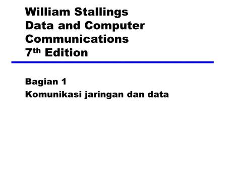 William Stallings Data and Computer Communications 7 th Edition Bagian 1 Komunikasi jaringan dan data.