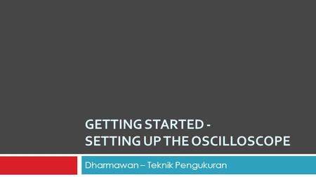 GETTING STARTED - SETTING UP THE OSCILLOSCOPE Dharmawan – Teknik Pengukuran.