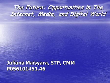 The Future: Opportunities in The Internet, Media, and Digital World Juliana Maisyara, STP, CMM P056101451.46.