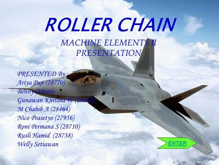 ROLLER CHAIN MACHINE ELEMENTS II PRESENTATION PRESENTED By : Ariya Puji (28770) Benny (28666) Gunawan Khrisna W (29032) M Chabib A (28464) Nico Prasetyo.