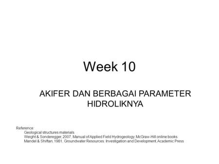 Week 10 AKIFER DAN BERBAGAI PARAMETER HIDROLIKNYA Reference: 1.Geological structures materials 2.Weight & Sonderegger, 2007, Manual of Applied Field Hydrogeology,