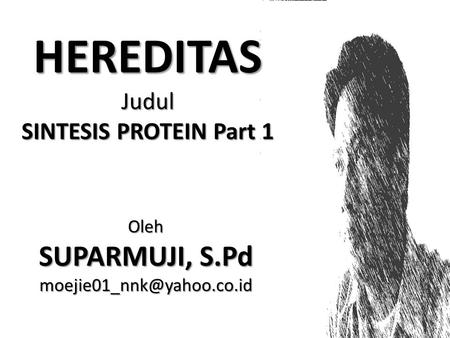 HEREDITAS Judul SINTESIS PROTEIN Part 1 Oleh SUPARMUJI, S.Pd