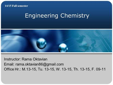 Engineering Chemistry 14/15 Fall semester Instructor: Rama Oktavian   Office Hr.: M.13-15, Tu. 13-15, W. 13-15, Th. 13-15,