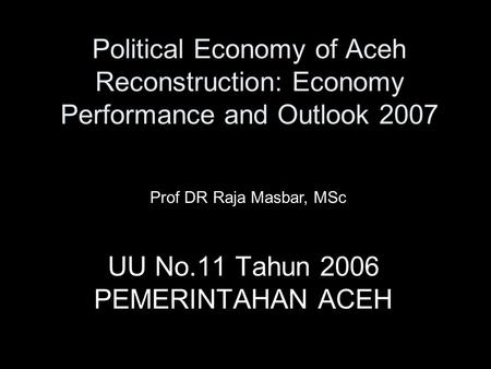 Political Economy of Aceh Reconstruction: Economy Performance and Outlook 2007 UU No.11 Tahun 2006 PEMERINTAHAN ACEH Prof DR Raja Masbar, MSc.