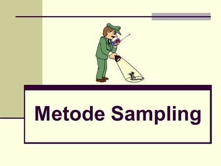 Metode Sampling. Metode Pengumpulan Data Monitoring Interrogation/communication studies.