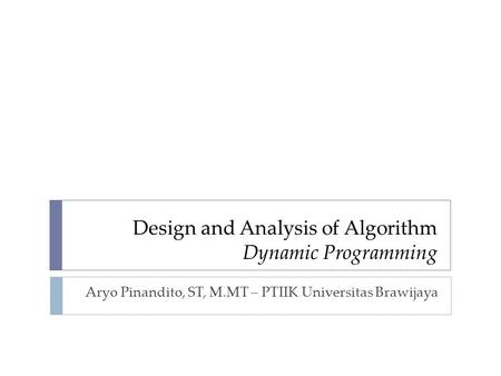 Design and Analysis of Algorithm Dynamic Programming Aryo Pinandito, ST, M.MT – PTIIK Universitas Brawijaya.