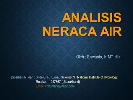 ANALISIS NERACA AIR Oleh : Siswanto, Ir. MT. dkk. Diperbaruhi dari : Slide C. P. Kumar, Scientist 'F' National Institute of Hydrology Roorkee – 247667.