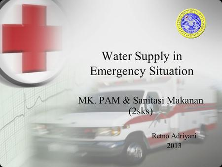 Water Supply in Emergency Situation MK. PAM & Sanitasi Makanan (2sks) Retno Adriyani 2013.