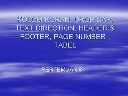 KOLOM KORAN, DROP CAP, TEXT DIRECTION, HEADER & FOOTER, PAGE NUMBER, TABEL PERTEMUAN 3.