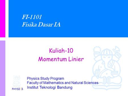 Physics Study Program Faculty of Mathematics and Natural Sciences Institut Teknologi Bandung FI-1101 Fisika Dasar IA Kuliah-10 Momentum Linier PHYSI S.