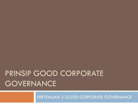 PRINSIP GOOD CORPORATE GOVERNANCE PERTEMUAN 3 GOOD CORPORATE GOVERNANCE.