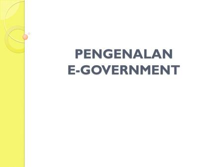 PENGENALAN E-GOVERNMENT. PENDAHULUAN 1. Latar Belakang Penggunaan teknologi informasi dan komunikasi (Information and Communication Technology/ICT) di.