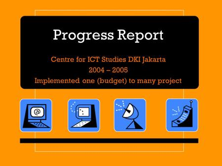 Progress Report Centre for ICT Studies DKI Jakarta 2004 – 2005 Implemented one (budget) to many project.