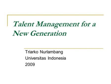 Talent Management for a New Generation Triarko Nurlambang Universitas Indonesia 2009.