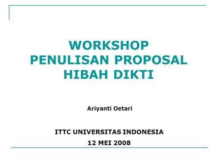 WORKSHOP PENULISAN PROPOSAL HIBAH DIKTI ITTC UNIVERSITAS INDONESIA 12 MEI 2008 Ariyanti Oetari.