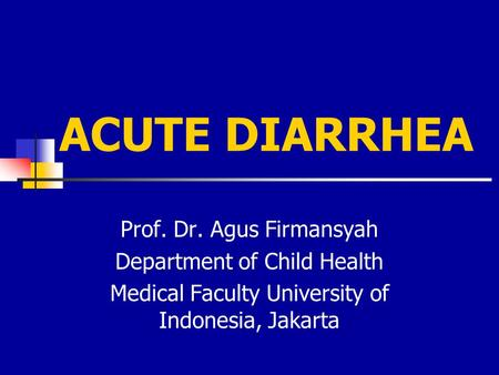 ACUTE DIARRHEA Prof. Dr. Agus Firmansyah Department of Child Health Medical Faculty University of Indonesia, Jakarta.