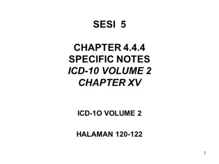 1 SESI 5 CHAPTER 4.4.4 SPECIFIC NOTES ICD-10 VOLUME 2 CHAPTER XV ICD-1O VOLUME 2 HALAMAN 120-122.
