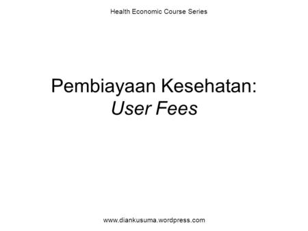 Pembiayaan Kesehatan: User Fees Health Economic Course Series www.diankusuma.wordpress.com.