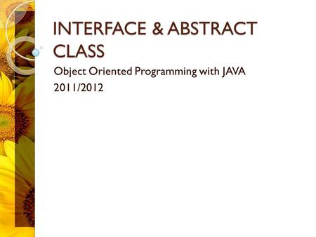INTERFACE & ABSTRACT CLASS Object Oriented Programming with JAVA 2011/2012.
