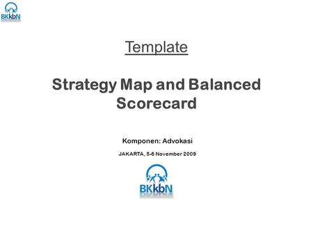 Template Strategy Map and Balanced Scorecard Komponen: Advokasi JAKARTA, 5-6 November 2009.