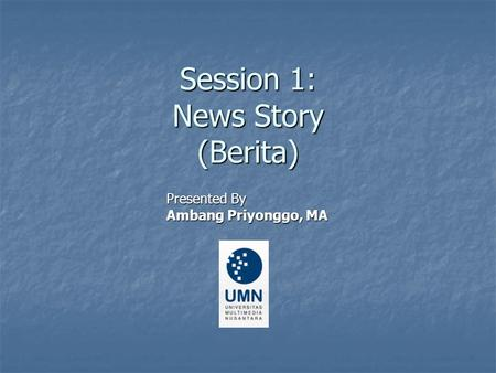 Session 1: News Story (Berita) Presented By Ambang Priyonggo, MA.