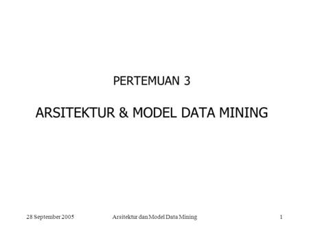 28 September 2005Arsitektur dan Model Data Mining1 PERTEMUAN 3 ARSITEKTUR & MODEL DATA MINING.