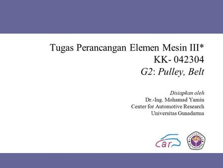 Tugas Perancangan Elemen Mesin III* KK- 042304 G2: Pulley, Belt Disiapkan oleh Dr.-Ing. Mohamad Yamin Center for Automotive Research Universitas Gunadarma.