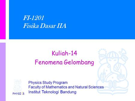 Physics Study Program Faculty of Mathematics and Natural Sciences Institut Teknologi Bandung FI-1201 Fisika Dasar IIA Kuliah-14 Fenomena Gelombang PHYSI.