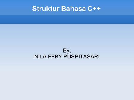 Struktur Bahasa C++ By; NILA FEBY PUSPITASARI. // my first program in C++ #include int main () { cout << Hello World!; return 0; } Hello World!