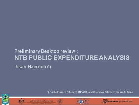 Preliminary Desktop review : NTB PUBLIC EXPENDITURE ANALYSIS Ihsan Haerudin*) *) Public Finance Officer of ANTARA, and Operation Officer of the World Bank.