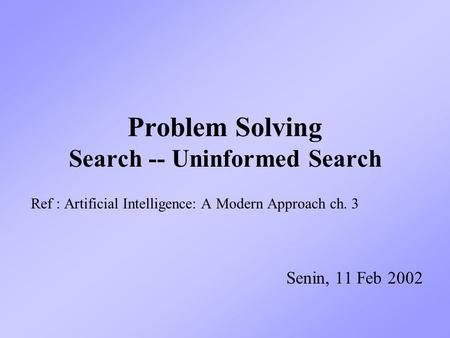 Problem Solving Search -- Uninformed Search Ref : Artificial Intelligence: A Modern Approach ch. 3 Senin, 11 Feb 2002.