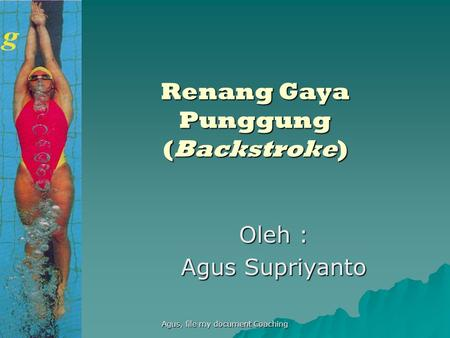 Agus, file my document Coaching Renang Gaya Punggung (Backstroke) Oleh : Agus Supriyanto.