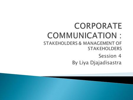 Session 4 By Liya Djajadisastra.  I will explain today's mandatory topic, i.e. CORPORATE STAKEHOLDERS and CORPORATE MANAGEMENT for about 30 minutes 