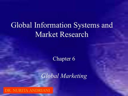 Global Information Systems and Market Research Chapter 6 Global Marketing DR. NURITA ANDRIANI.