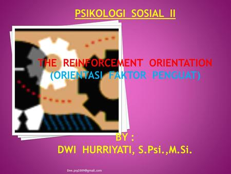 PSIKOLOGI SOSIAL II THE REINFORCEMENT ORIENTATION (ORIENTASI FAKTOR PENGUAT) BY : DWI HURRIYATI, S.Psi.,M.Si.