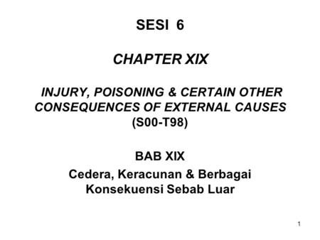 1 SESI 6 CHAPTER XIX INJURY, POISONING & CERTAIN OTHER CONSEQUENCES OF EXTERNAL CAUSES (S00-T98) BAB XIX Cedera, Keracunan & Berbagai Konsekuensi Sebab.