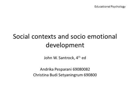 Social contexts and socio emotional development John W. Santrock, 4 th ed Andrika Pesparani 69080082 Christina Budi Setyaningrum 690800 Educational Psychology.