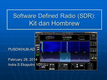 Software Defined Radio (SDR): Kit dan Hombrew PUSDIKHUB-AD February 28, 2014 Indra S Ekoputro YD1JJJ.