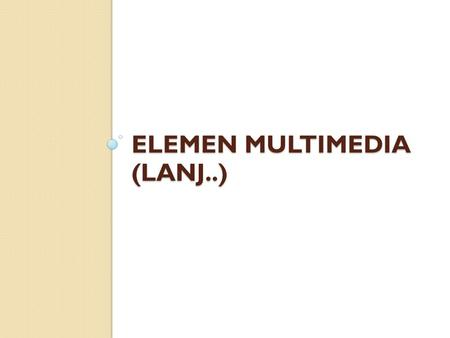 ELEMEN MULTIMEDIA (LANJ..)