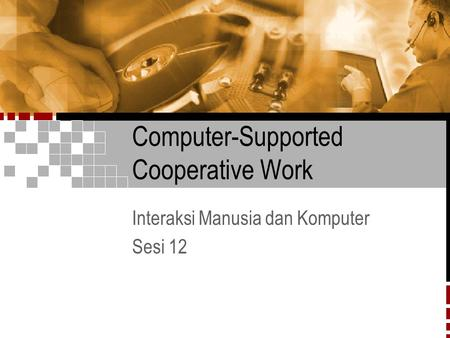 Computer-Supported Cooperative Work Interaksi Manusia dan Komputer Sesi 12.