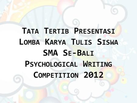T ATA T ERTIB P RESENTASI L OMBA K ARYA T ULIS S ISWA SMA S E -B ALI P SYCHOLOGICAL W RITING C OMPETITION 2012.