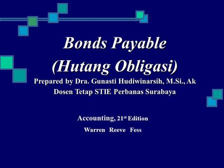 Bonds Payable (Hutang Obligasi) Prepared by Dra. Gunasti Hudiwinarsih, M.Si., Ak Dosen Tetap STIE Perbanas Surabaya Accounting, 21 st Edition Warren Reeve.