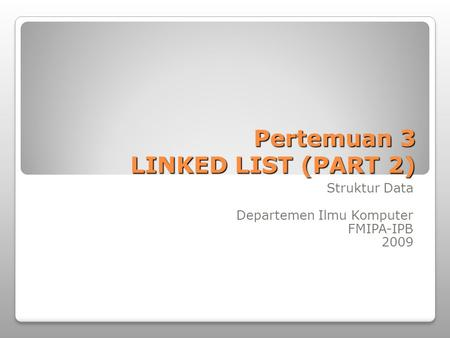 Pertemuan 3 LINKED LIST (PART 2) Struktur Data Departemen Ilmu Komputer FMIPA-IPB 2009.