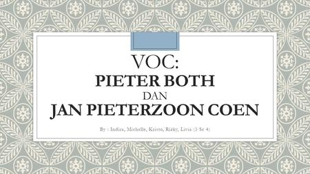 VOC: PIETER BOTH DAN JAN PIETERZOON COEN By : Indira, Michelle, Kristo, Rizky, Livia (3 Sc 4)
