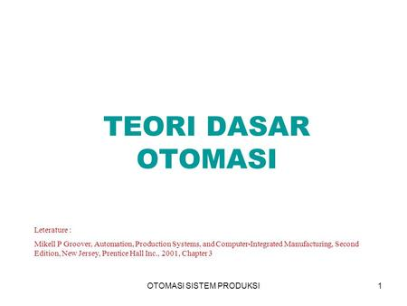 OTOMASI SISTEM PRODUKSI1 TEORI DASAR OTOMASI Leterature : Mikell P Groover, Automation, Production Systems, and Computer-Integrated Manufacturing, Second.