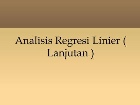 Analisis Regresi Linier ( Lanjutan ). Outline - Regresi Berganda - Pemeriksaan Regresi : Koef. Determinasi Standar Error Interval Kepercayaan Uji Hipotesis.