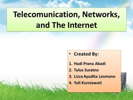 Telecomunication, Networks, and The Internet Created By: 1.Hadi Prana Abadi 2.Tulus Suratno 3.Lizza Ayudita Lesmono 4.Yuli Kurniawati Created By: 1.Hadi.
