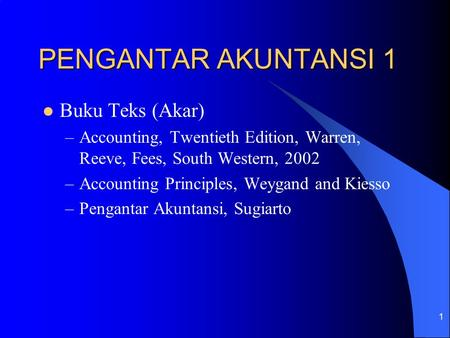 1 PENGANTAR AKUNTANSI 1 Buku Teks (Akar) –Accounting, Twentieth Edition, Warren, Reeve, Fees, South Western, 2002 –Accounting Principles, Weygand and Kiesso.