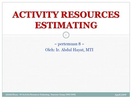 ~ pertemuan 8 ~ Oleh: Ir. Abdul Hayat, MTI April 2009 [Abdul Hayat, Activity Resources Estimating, Semester Genap 2008/2009] 1 ACTIVITY RESOURCES ESTIMATING.