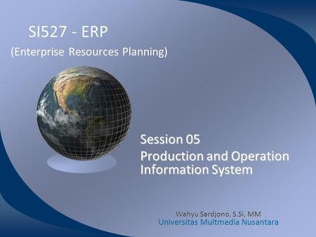 SI527 - ERP (Enterprise Resources Planning) Session 05 Production and Operation Information System Wahyu Sardjono, S.Si, MM Universitas Multmedia Nusantara.